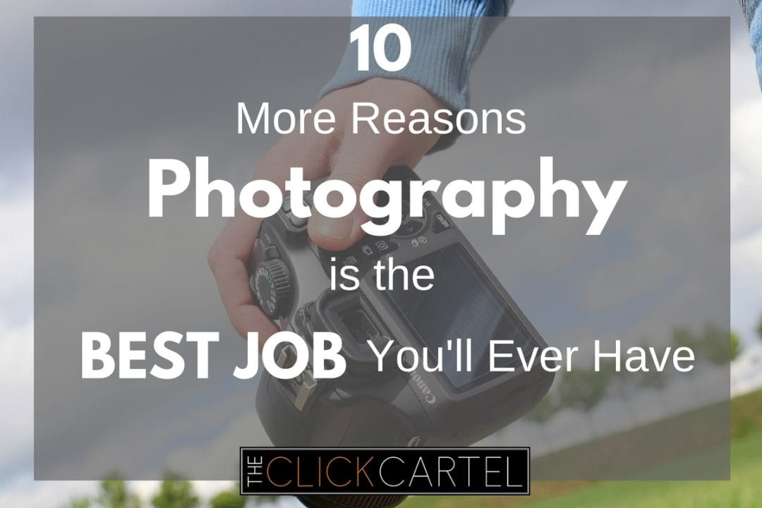 10 MORE Reasons Photography is the Best Job You'll Ever Have