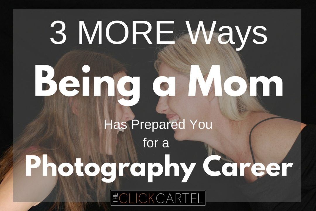 3 MORE Ways Being a Mom Has Prepared You for a Photography Career