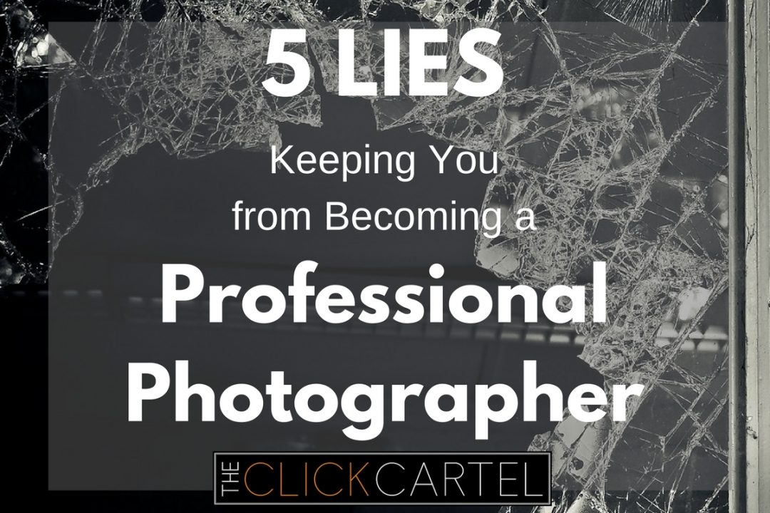 5 Lies That Are Keeping You From Becoming a Professional Photographer