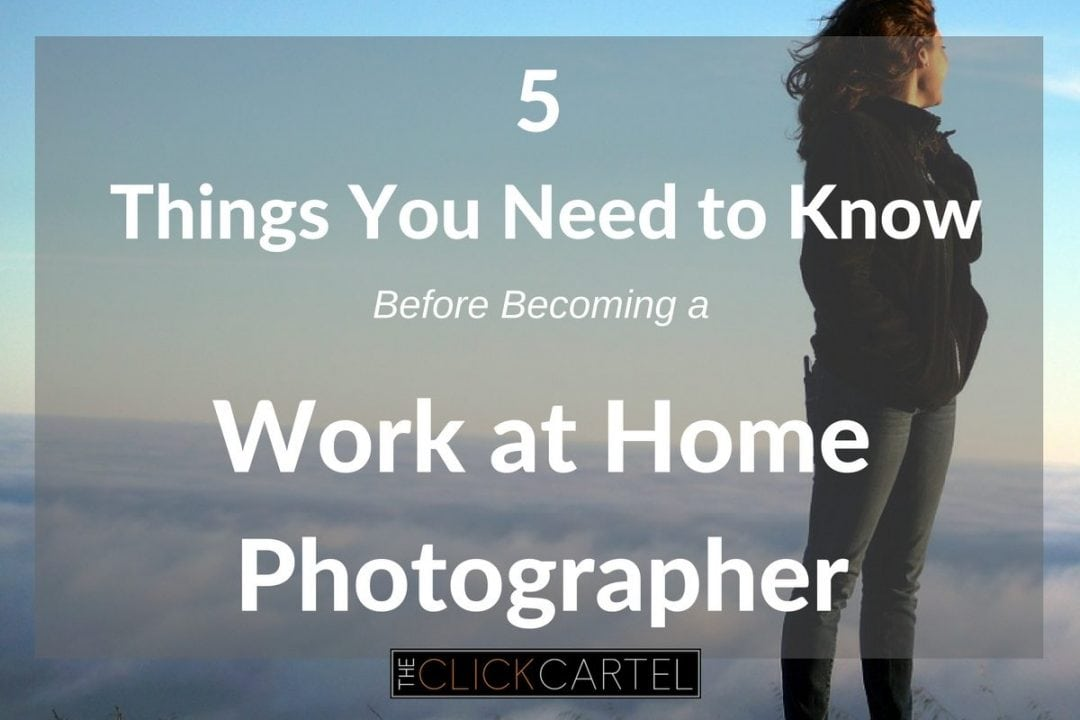 5 Things to know about being a photographer before you decide to make it your work at home job
