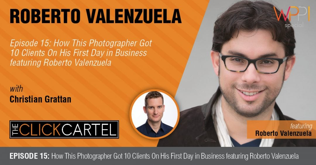 Episode 15: How This Photographer Got 10 Clients on His First Day in Business Featuring Roberto Valenzuela