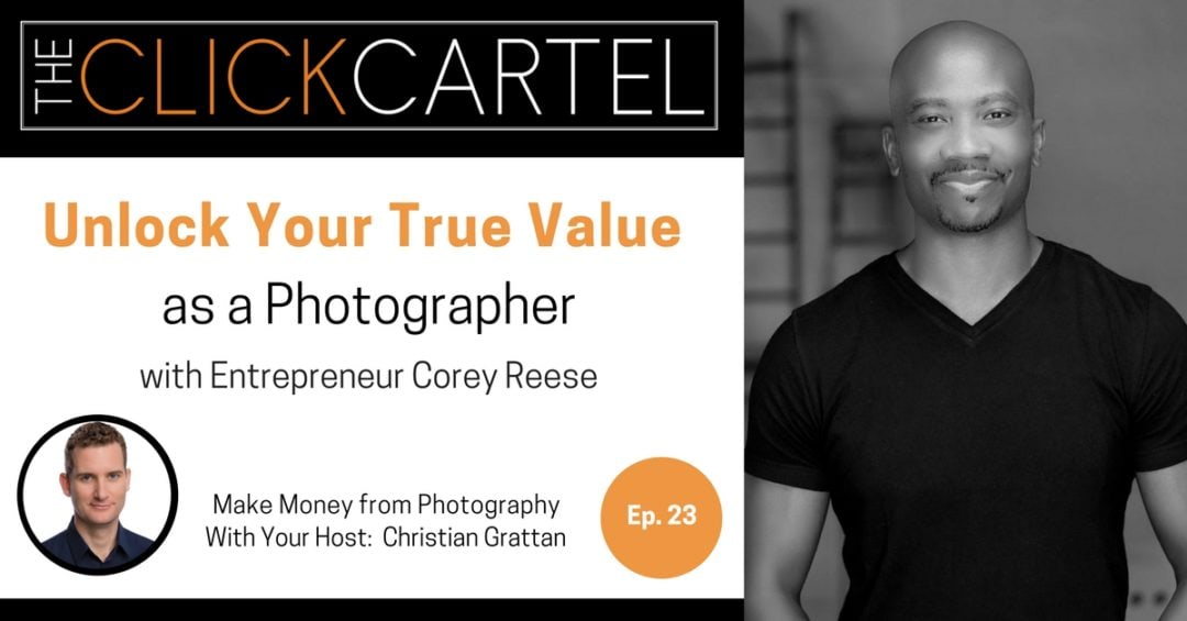Episode 23: Unlock Your True Value as a Photographer with Entrepreneur Corey Reese